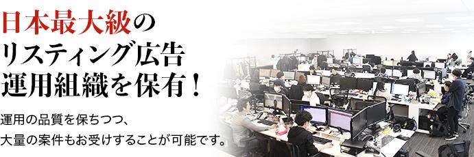 日本最大級のリスティング広告運用組織を保有!運用の品質を保ちつつ、大量の案件もお受けすることが可能です。